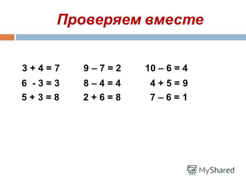 Проверяем вместе 3 + 4 = 7 9 – 7 = 2 10 – 6 = 4 6 - 3 = 3 8 – 4 = 4 4 + 5 = 9 5 + 3 = 8 2 + 6 = 8 7 – 6 = 1