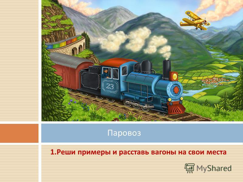 1. Реши примеры и расставь вагоны на свои места Паровоз