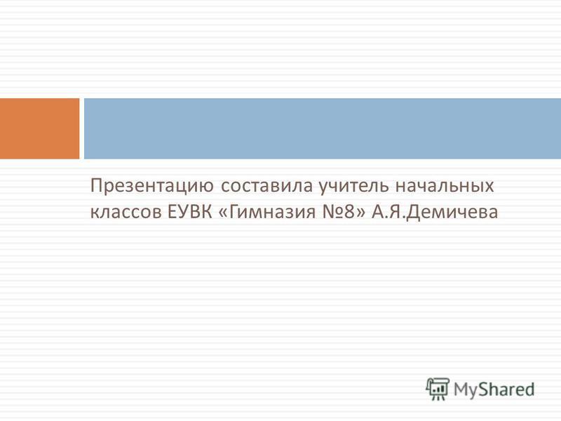 Презентацию составила учитель начальных классов ЕУВК « Гимназия 8» А. Я. Демичева