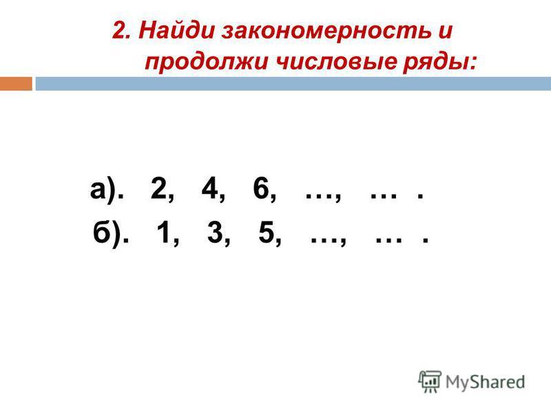2. Найди закономерность и продолжи числовые ряды: а). 2, 4, 6, …, …. б). 1, 3, 5, …, ….