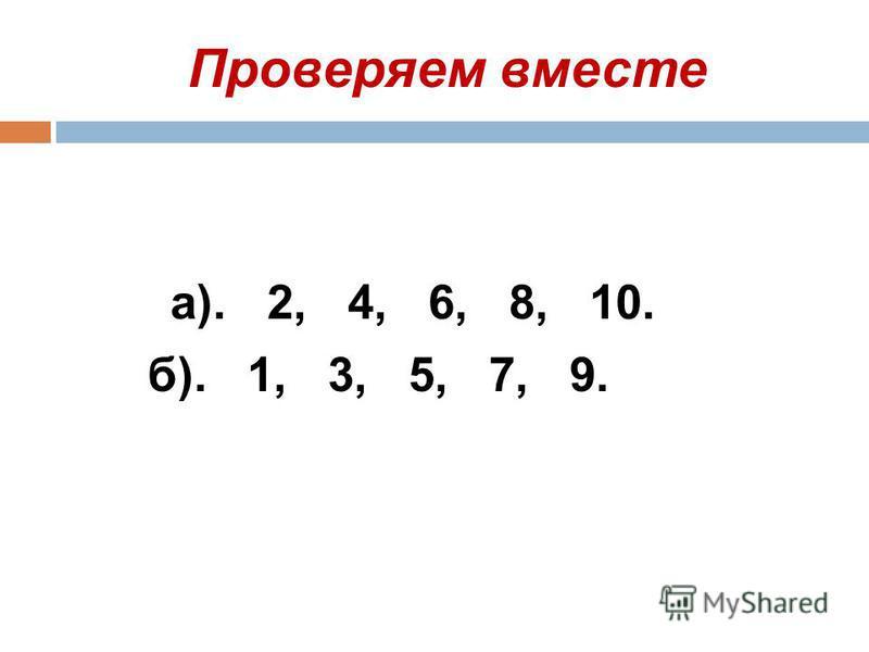 Проверяем вместе а). 2, 4, 6, 8, 10. б). 1, 3, 5, 7, 9.