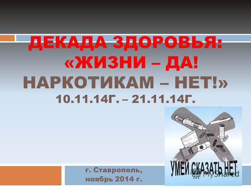 ДЕКАДА ЗДОРОВЬЯ: «ЖИЗНИ – ДА! НАРКОТИКАМ – НЕТ!» 10.11.14Г. – 21.11.14Г. г. Ставрополь, ноябрь 2014 г.