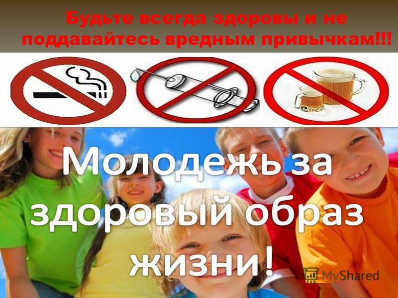 Будьте всегда здоровы и не поддавайтесь вредным привычкам!!!