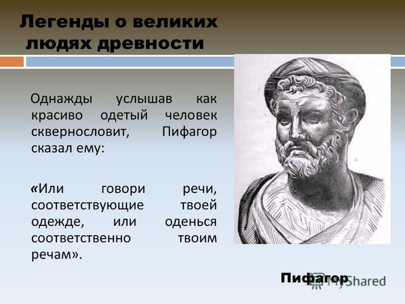 Легенды о великих людях древности Однажды услышав как красиво одетый человек сквернословит, Пифагор сказал ему : « Или говори речи, соответствующие твоей одежде, или оденься соответственно твоим речам ». Пифагор