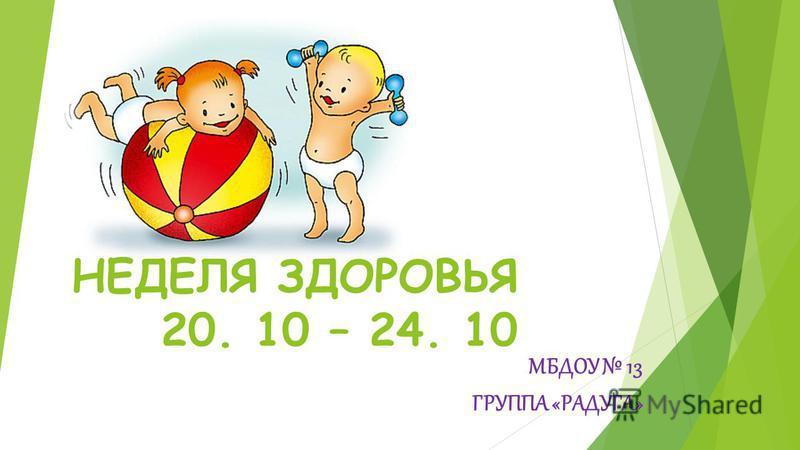 НЕДЕЛЯ ЗДОРОВЬЯ 20. 10 – 24. 10 МБДОУ 13 ГРУППА «РАДУГА»