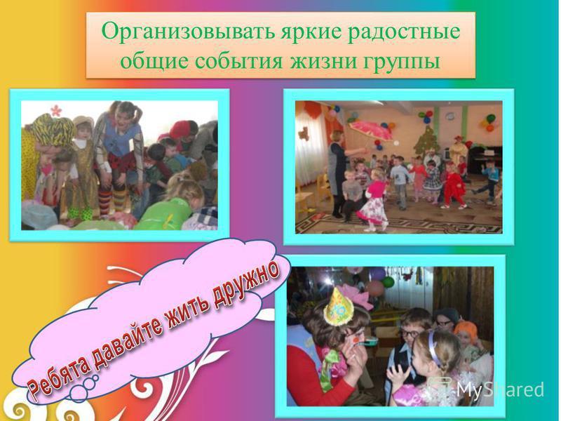 Организовывать яркие радостные общие события жизни группы