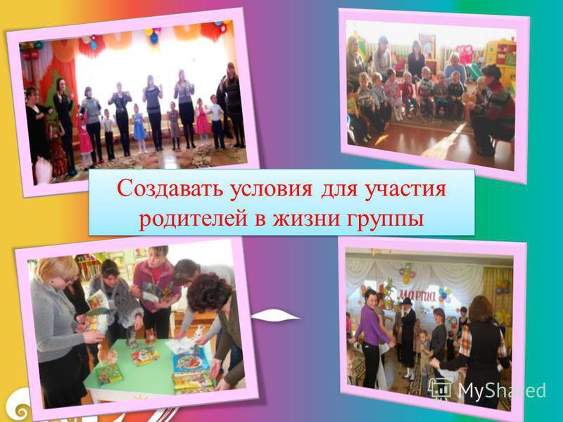 Создавать условия для участия родителей в жизни группы