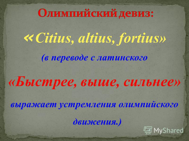 « Citius, altius, fortius» (в переводе с латинского «Быстрее, выше, сильнее» выражает устремления олимпийского движения.)