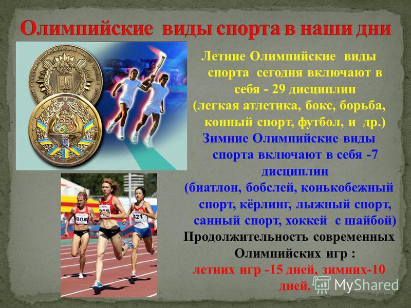 Летние Олимпийские виды спорта сегодня включают в себя - 29 дисциплин (легкая атлетика, бокс, борьба, конный спорт, футбол, и др.) Зимние Олимпийские виды спорта включают в себя -7 дисциплин (биатлон, бобслей, конькобежный спорт, кёрлинг, лыжный спор
