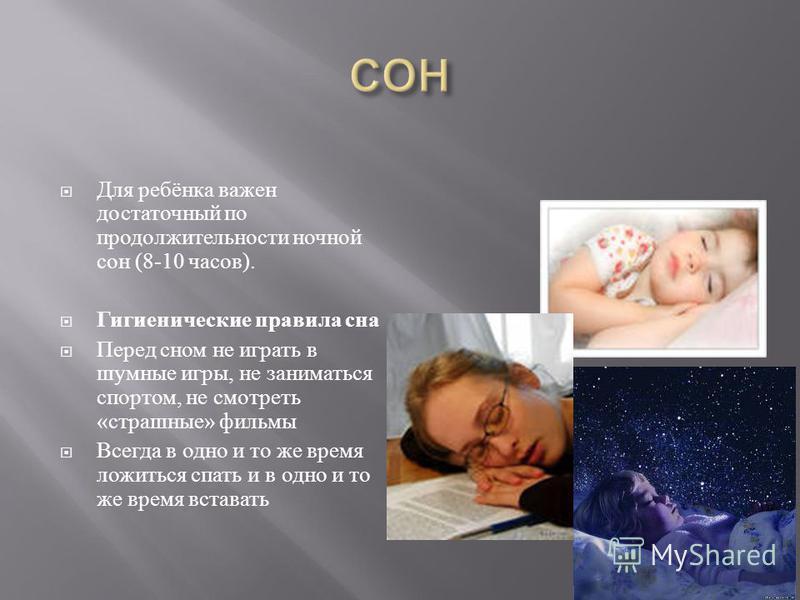 Для ребёнка важен достаточный по продолжительности ночной сон (8-10 часов ). Гигиенические правила сна Перед сном не играть в шумные игры, не заниматься спортом, не смотреть « страшные » фильмы Всегда в одно и то же время ложиться спать и в одно и то