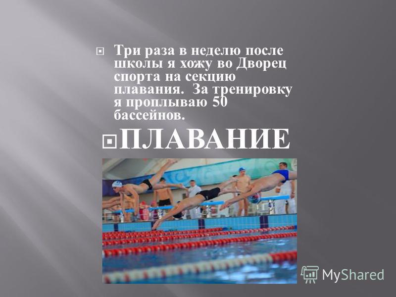 Три раза в неделю после школы я хожу во Дворец спорта на секцию плавания. За тренировку я проплываю 50 бассейнов. ПЛАВАНИЕ
