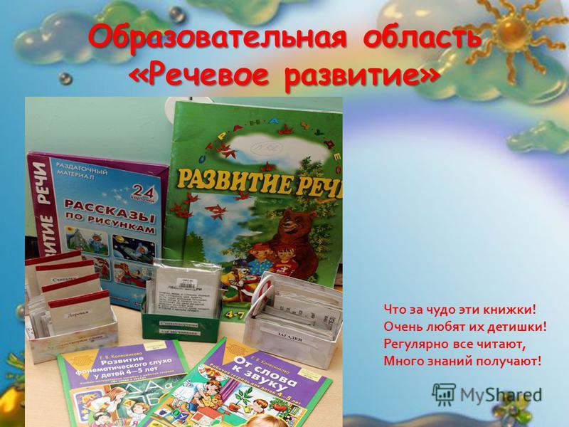Образовательная область «Речевое развитие» Что за чудо эти книжки! Очень любят их детишки! Регулярно все читают, Много знаний получают!