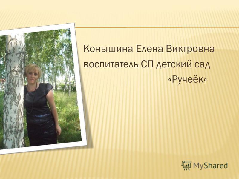 Конышина Елена Виктровна воспитатель СП детский сад «Ручеёк»