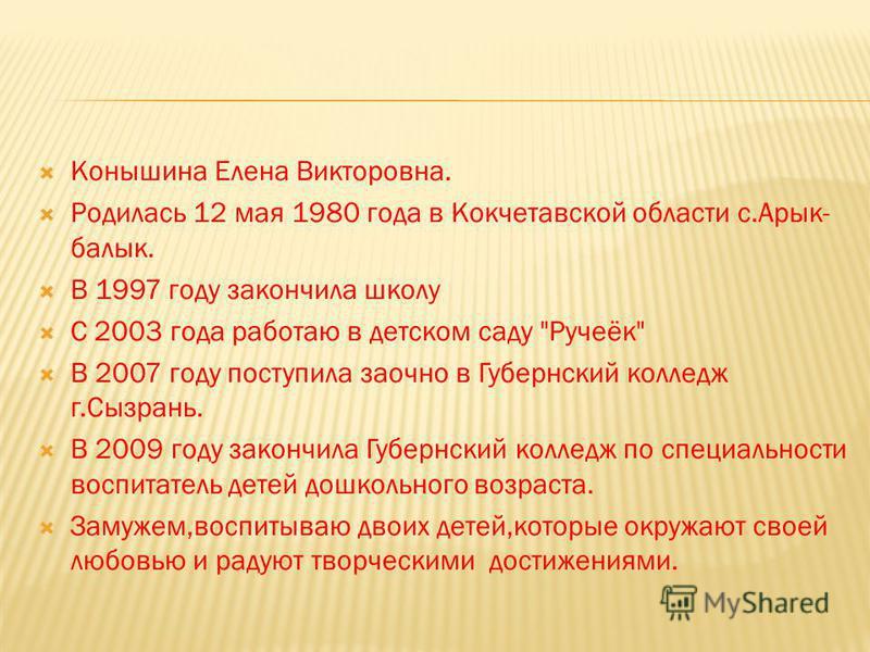 Конышина Елена Викторовна. Родилась 12 мая 1980 года в Кокчетавской области с.Арык- балык. В 1997 году закончила школу С 2003 года работаю в детском саду