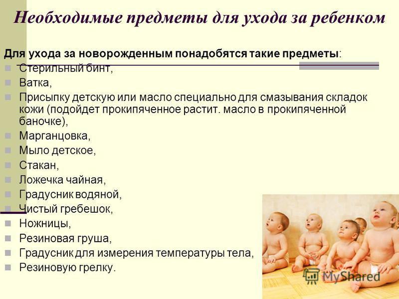 Необходимые предметы для ухода за ребенком Для ухода за новорожденным понадобятся такие предметы: Стерильный бинт, Ватка, Присыпку детскую или масло специально для смазывания складок кожи (подойдет прокипяченное растит. масло в прокипяченной баночке)