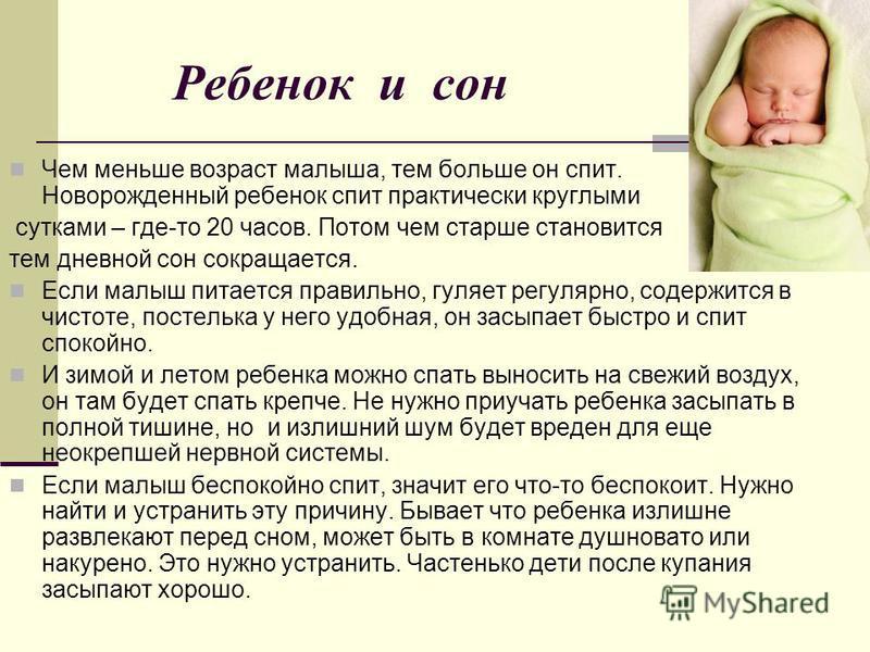 Ребенок и сон Чем меньше возраст малыша, тем больше он спит. Новорожденный ребенок спит практически круглыми сутками – где-то 20 часов. Потом чем старше становится тем дневной сон сокращается. Если малыш питается правильно, гуляет регулярно, содержит