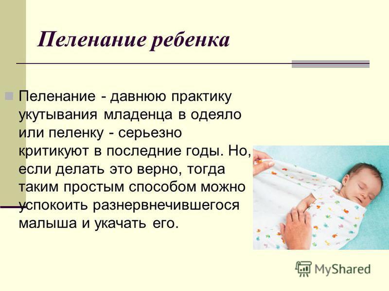 Пеленание ребенка Пеленание - давнюю практику укутывания младенца в одеяло или пеленку - серьезно критикуют в последние годы. Но, если делать это верно, тогда таким простым способом можно успокоить разнервнечившегося малыша и укачать его.