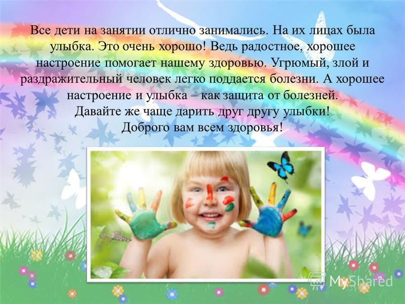 Все дети на занятии отлично занимались. На их лицах была улыбка. Это очень хорошо ! Ведь радостное, хорошее настроение помогает нашему здоровью. Угрюмый, злой и раздражительный человек легко поддается болезни. А хорошее настроение и улыбка – как защи