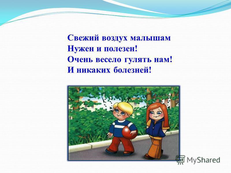 Свежий воздух малышам Нужен и полезен! Очень весело гулять нам! И никаких болезней!