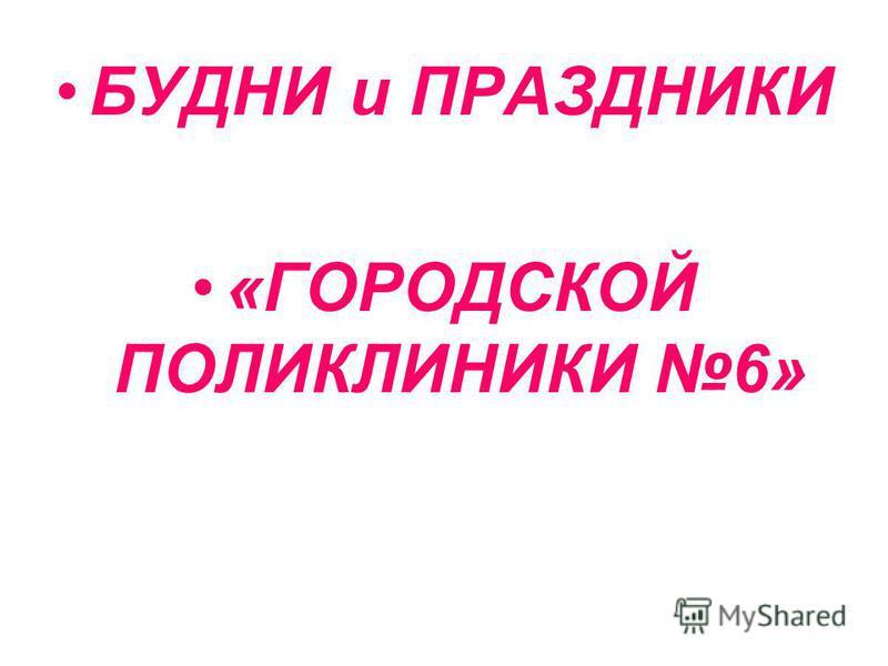 БУДНИ и ПРАЗДНИКИ «ГОРОДСКОЙ ПОЛИКЛИНИКИ 6»