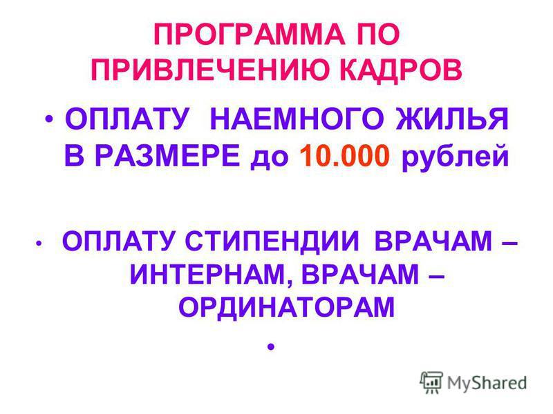 ПРОГРАММА ПО ПРИВЛЕЧЕНИЮ КАДРОВ ОПЛАТУ НАЕМНОГО ЖИЛЬЯ В РАЗМЕРЕ до 10.000 рублей ОПЛАТУ СТИПЕНДИИ ВРАЧАМ – ИНТЕРНАМ, ВРАЧАМ – ОРДИНАТОРАМ