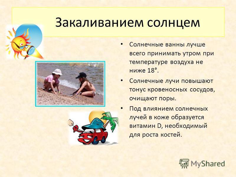Закаливанием солнцем Солнечные ванны лучше всего принимать утром при температуре воздуха не ниже 18°. Солнечные лучи повышают тонус кровеносных сосудов, очищают поры. Под влиянием солнечных лучей в коже образуется витамин D, необходимый для роста кос