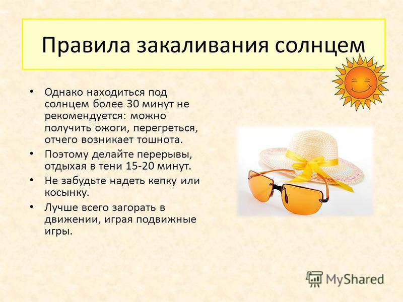 Правила закаливания солнцем Однако находиться под солнцем более 30 минут не рекомендуется: можно получить ожоги, перегреться, отчего возникает тошнота. Поэтому делайте перерывы, отдыхая в тени 15-20 минут. Не забудьте надеть кепку или косынку. Лучше