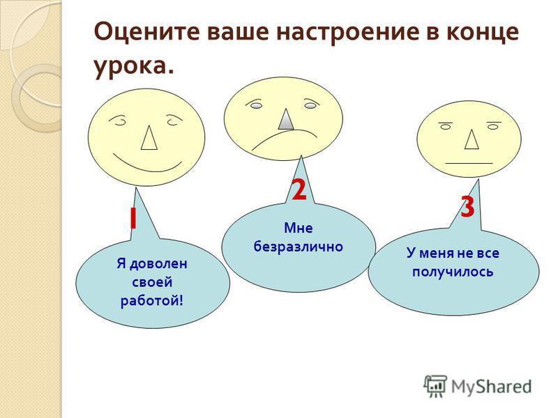 Оцените ваше настроение в конце урока. Я доволен своей работой ! Мне безразлично У меня не все получилось 1 2 3