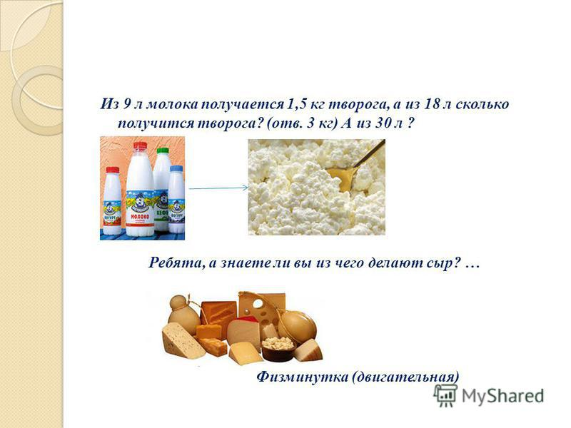 Из 9 л молока получается 1,5 кг творога, а из 18 л сколько получится творога? (отв. 3 кг) А из 30 л ? Ребята, а знаете ли вы из чего делают сыр? … Физминутка (двигательная)