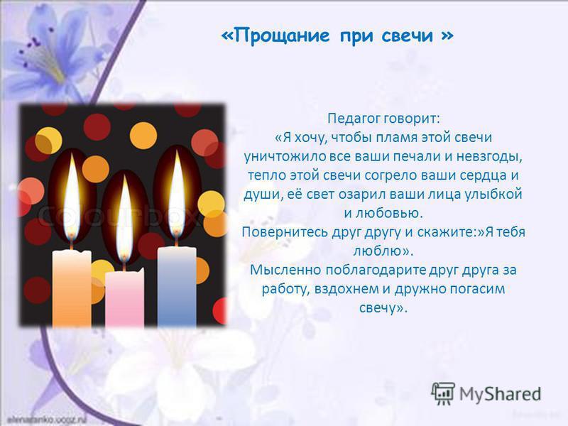 «Прощание при свечи » Педагог говорит: «Я хочу, чтобы пламя этой свечи уничтожило все ваши печали и невзгоды, тепло этой свечи согрело ваши сердца и души, её свет озарил ваши лица улыбкой и любовью. Повернитесь друг другу и скажите:»Я тебя люблю». Мы