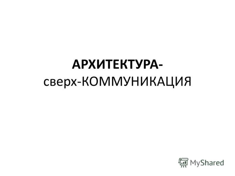 АРХИТЕКТУРА- сверх-КОММУНИКАЦИЯ