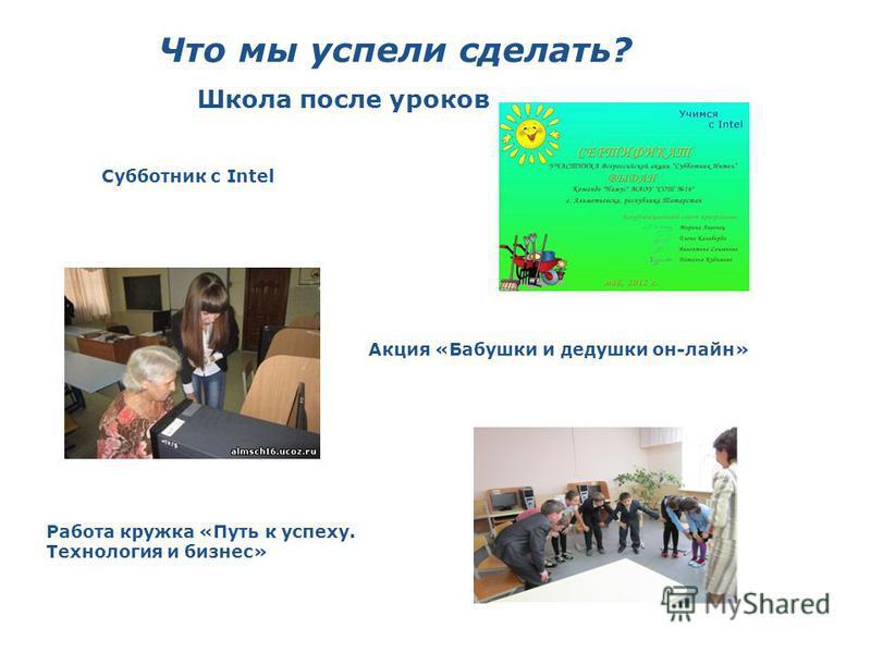 Что мы успели сделать? Школа после уроков Субботник с Intel Акция «Бабушки и дедушки он-лайн» Работа кружка «Путь к успеху. Технология и бизнес»