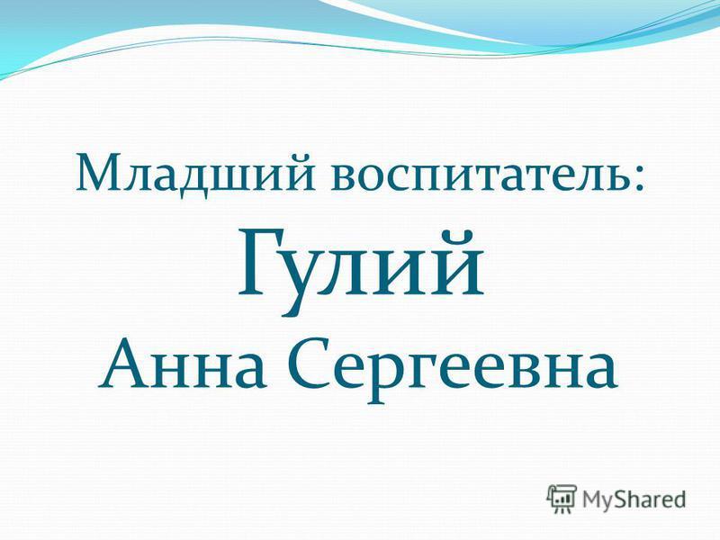 Младший воспитатель: Гулий Анна Сергеевна