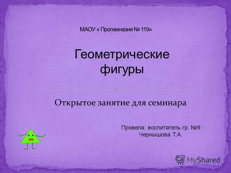 Геометрические фигуры Открытое занятие для семинара Провела: воспитатель гр. 9 Чернышова Т.А.