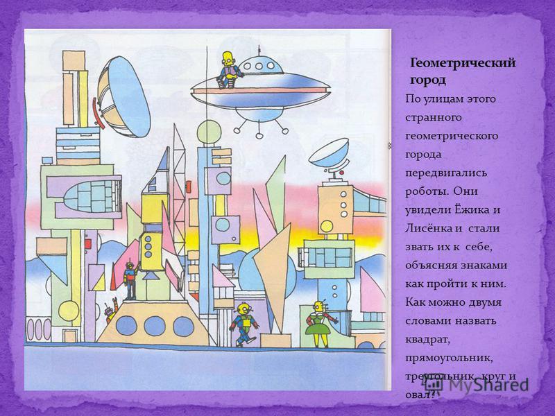 По улицам этого странного геометрического города передвигались роботы. Они увидели Ёжика и Лисёнка и стали звать их к себе, объясняя знаками как пройти к ним. Как можно двумя словами назвать квадрат, прямоугольник, треугольник, круг и овал?