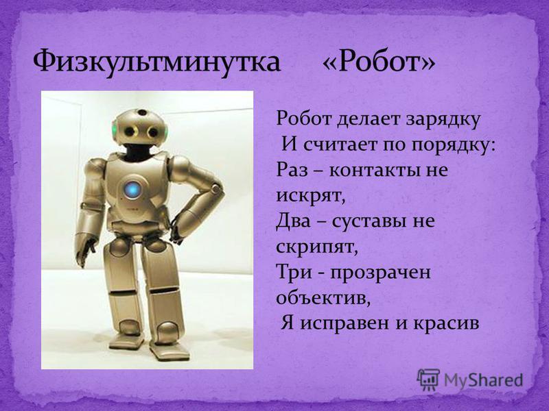 Робот делает зарядку И считает по порядку: Раз – контакты не искрят, Два – суставы не скрипят, Три - прозрачен объектив, Я исправен и красив