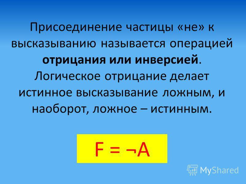 Присоединение частицы «не» к высказыванию называется операцией отрицания или инверсией. Логическое отрицание делает истинное высказывание ложным, и наоборот, ложное – истинным. F = ¬А