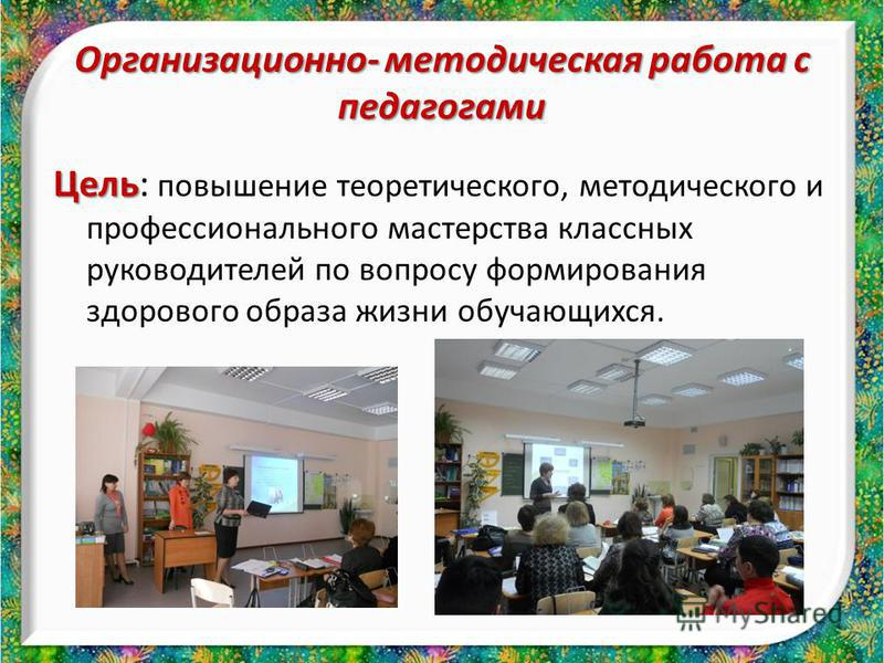 Организационно- методическая работа с педагогами Цель Цель: повышение теоретического, методического и профессионального мастерства классных руководителей по вопросу формирования здорового образа жизни обучающихся.