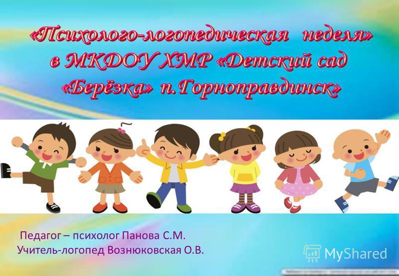 Педагог – психолог Панова С.М. Учитель-логопед Вознюковская О.В.