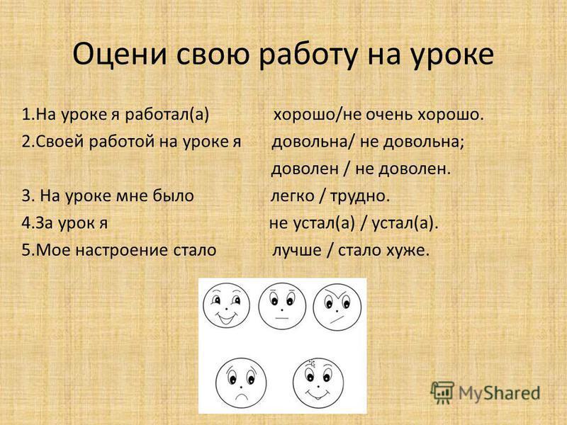 Оцени свою работу на уроке 1. На уроке я работал(а) хорошо/не очень хорошо. 2. Своей работой на уроке я довольна/ не довольна; доволен / не доволен. 3. На уроке мне было легко / трудно. 4. За урок я не устал(а) / устал(а). 5. Мое настроение стало луч