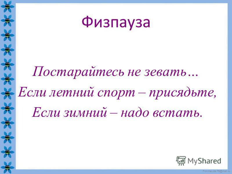 FokinaLida.75@mail.ru Физпауза Постарайтесь не зевать… Если летний спорт – присядьте, Если зимний – надо встать.