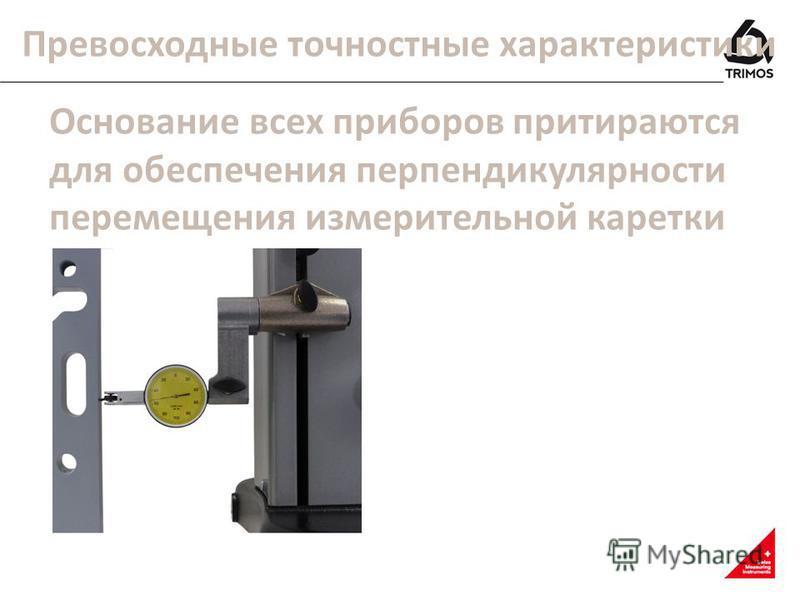 Превосходные точностные характеристики Основание всех приборов притираются для обеспечения перпендикулярности перемещения измерительной каретки