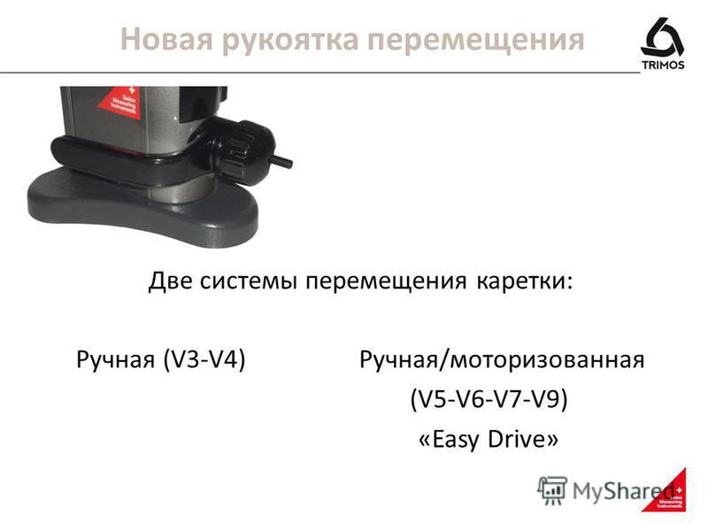 Новая рукоятка перемещения Две системы перемещения каретки: Ручная (V3-V4)Ручная/моторизованная (V5-V6-V7-V9) «Easy Drive»