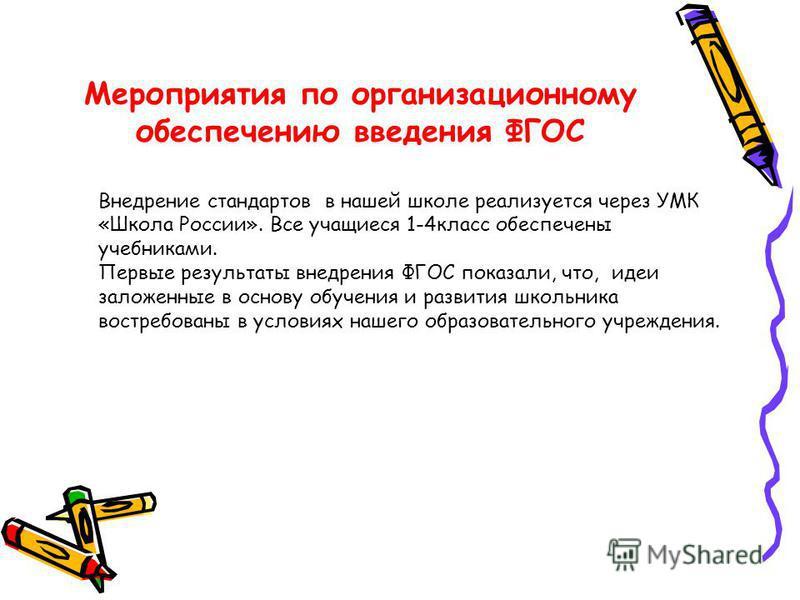 Мероприятия по организационному обеспечению введения ФГОС Внедрение стандартов в нашей школе реализуется через УМК «Школа России». Все учащиеся 1-4 класс обеспечены учебниками. Первые результаты внедрения ФГОС показали, что, идеи заложенные в основу