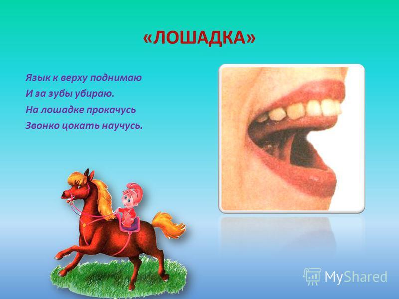 «ЛОШАДКА» Язык к верху поднимаю И за зубы убираю. На лошадке прокачусь Звонко цокать научусь.