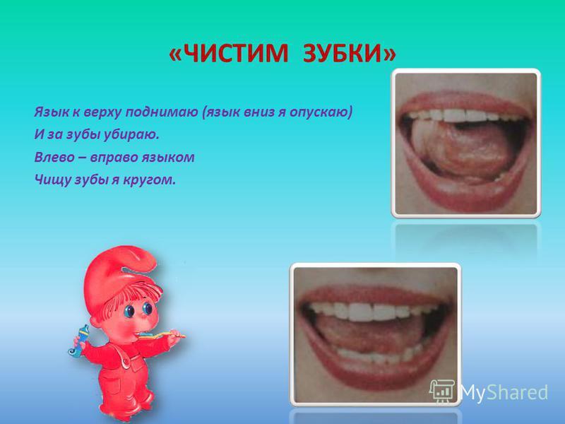 «ЧИСТИМ ЗУБКИ» Язык к верху поднимаю (язык вниз я опускаю) И за зубы убираю. Влево – вправо языком Чищу зубы я кругом.