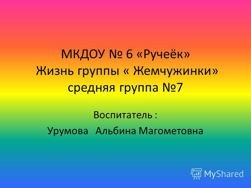 МКДОУ 6 «Ручеёк» Жизнь группы « Жемчужинки» средняя группа 7 Воспитатель : Урумова Альбина Магометовна