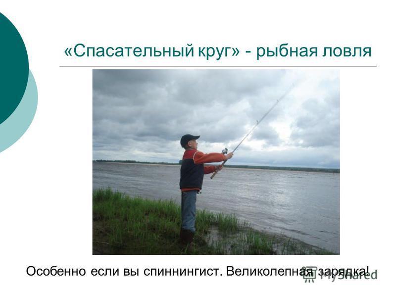 «Спасательный круг» - рыбная ловля Особенно если вы спиннингист. Великолепная зарядка!