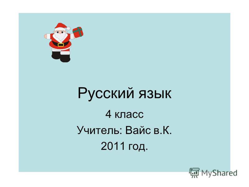Русский язык 4 класс Учитель: Вайс в.К. 2011 год.