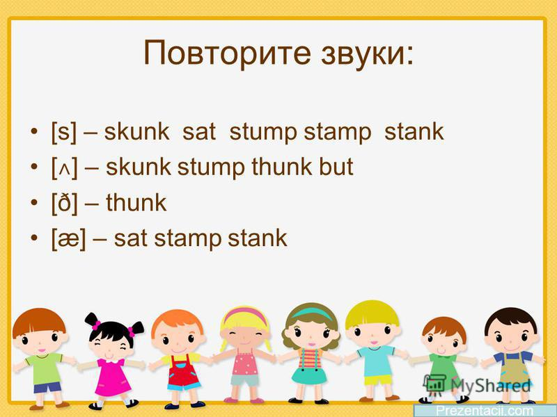 Повторите звуки: [s] – skunk sat stump stamp stank [ ˄ ] – skunk stump thunk but [ð] – thunk [æ] – sat stamp stank Prezentacii.com
